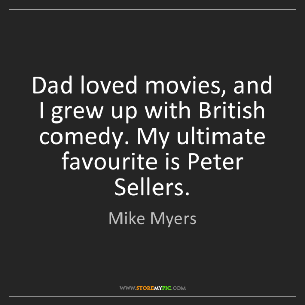 Mike Myers: Dad loved movies, and I grew up with British comedy....