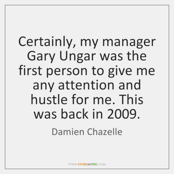 Certainly, my manager Gary Ungar was the first person to give me ...