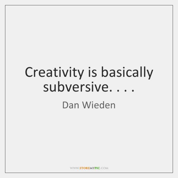 Creativity is basically subversive. . . .