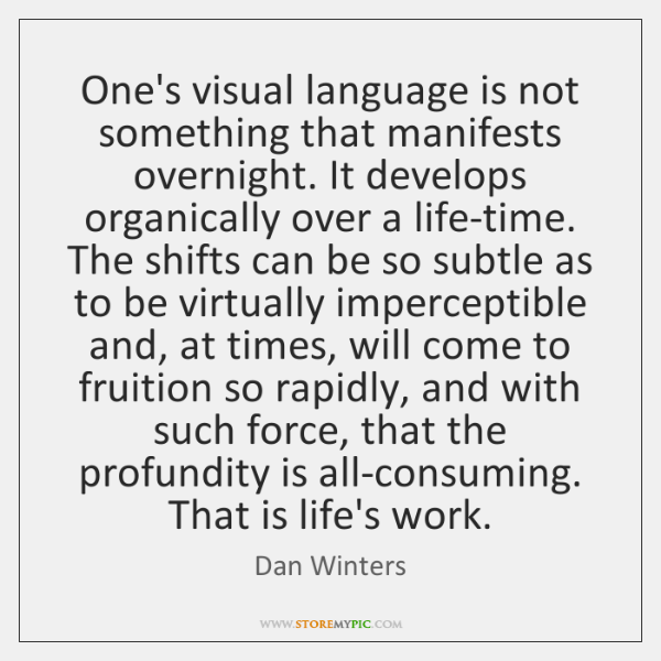 One's visual language is not something that manifests overnight. It develops organically ...