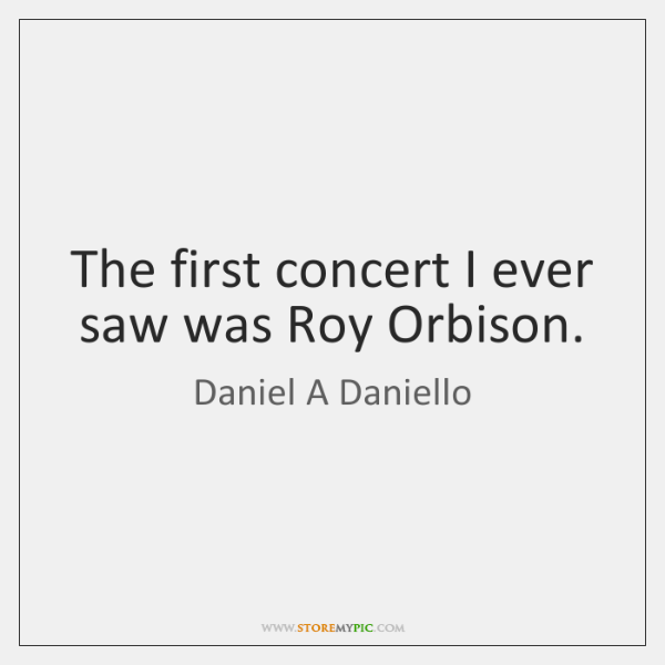 The first concert I ever saw was Roy Orbison.