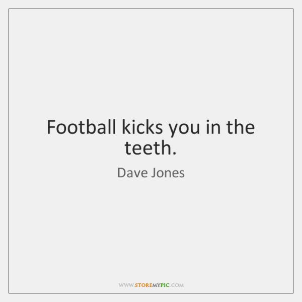 Football kicks you in the teeth.