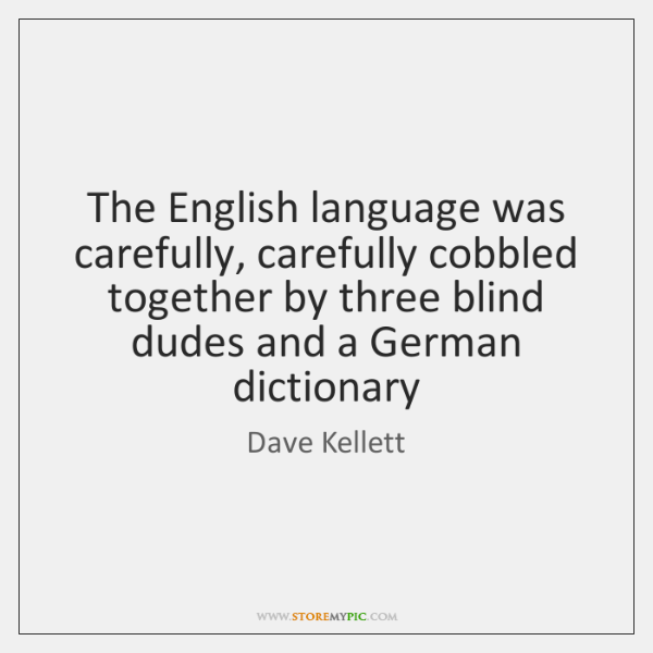 The English language was carefully, carefully cobbled together by three blind dudes ...
