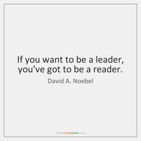 If you want to be a leader, you've got to be a ...