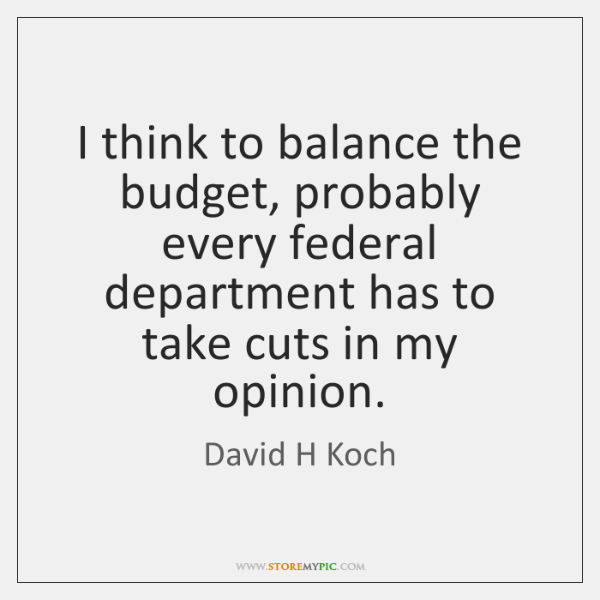 I think to balance the budget, probably every federal department has to ...