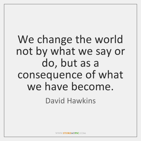 We change the world not by what we say or do, but ...