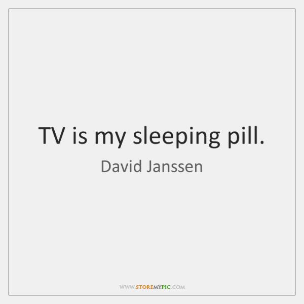 TV is my sleeping pill.