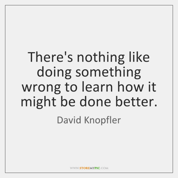 There's nothing like doing something wrong to learn how it might be ...