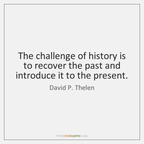 The challenge of history is to recover the past and introduce it ...