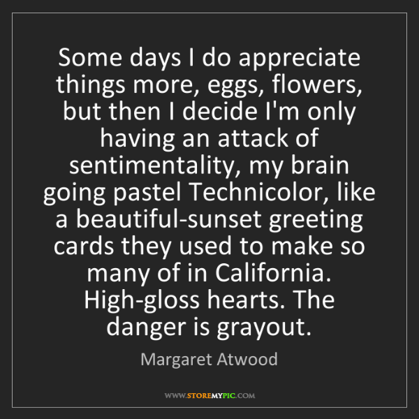 Margaret Atwood: Some days I do appreciate things more, eggs, flowers,...