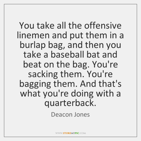 You take all the offensive linemen and put them in a burlap ...