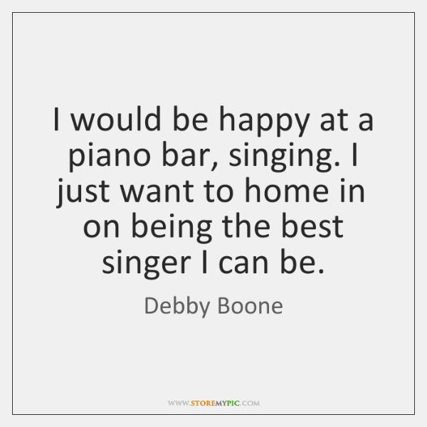 I would be happy at a piano bar, singing. I just want ...