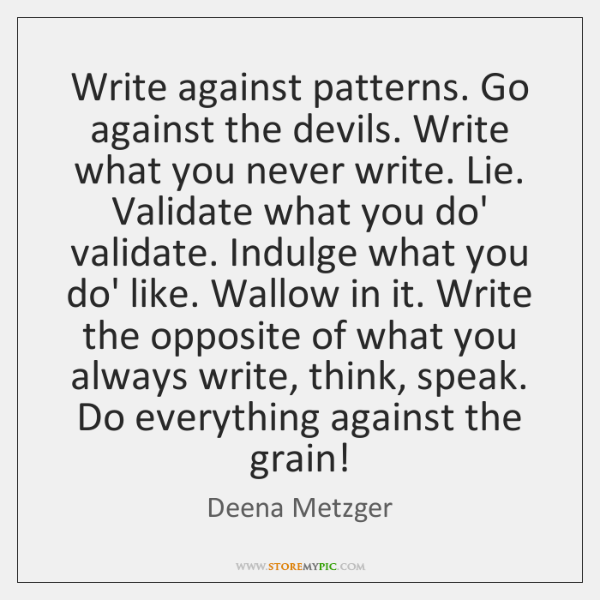 Write against patterns. Go against the devils. Write what you never write. ...