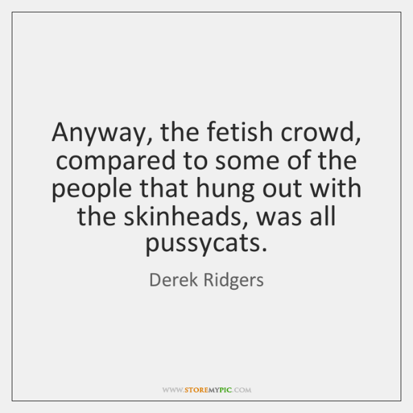 Anyway, the fetish crowd, compared to some of the people that hung ...