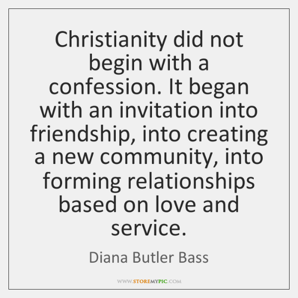 Christianity did not begin with a confession. It began with an invitation ...