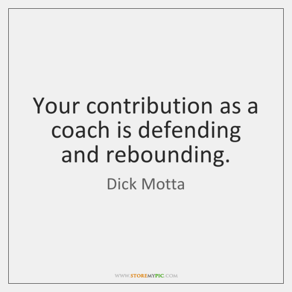 Your contribution as a coach is defending and rebounding.
