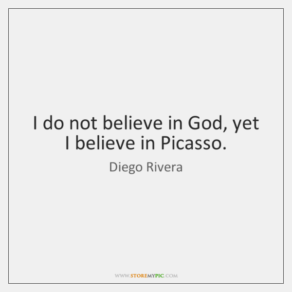 I do not believe in God, yet I believe in Picasso.