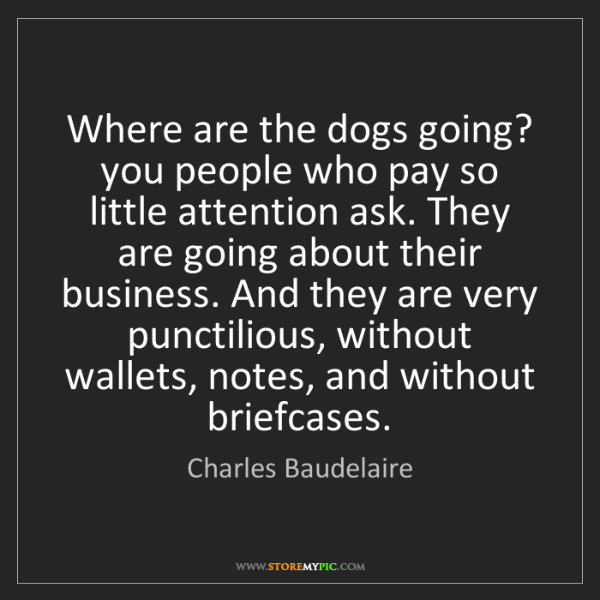 Charles Baudelaire: Where are the dogs going? you people who pay so little...