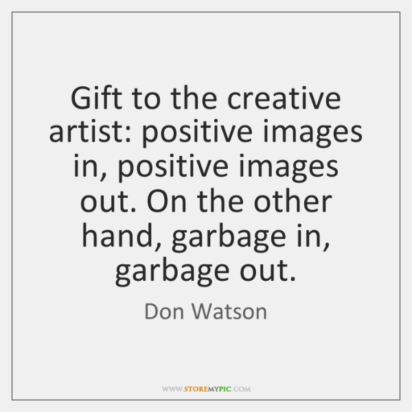 Gift to the creative artist: positive images in, positive images out. On ...