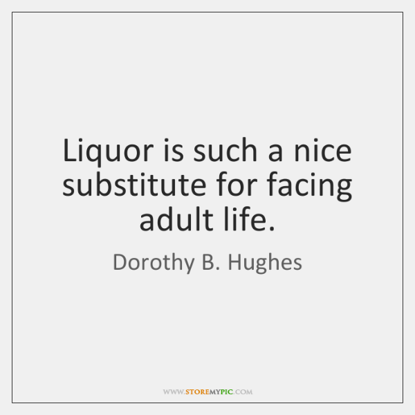 Liquor is such a nice substitute for facing adult life.