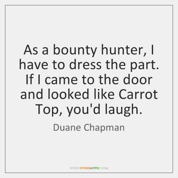 As a bounty hunter, I have to dress the part. If I ...