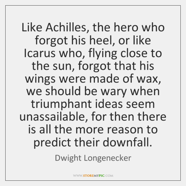 Like Achilles, the hero who forgot his heel, or like Icarus who, ...