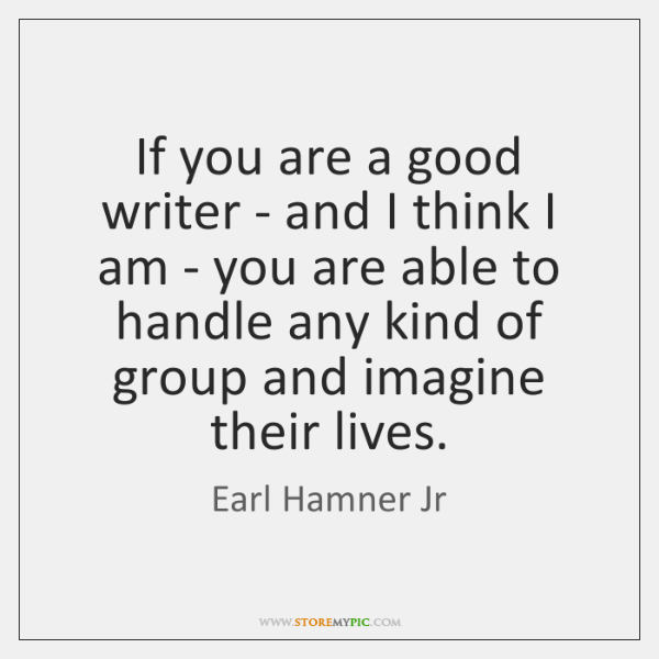 If you are a good writer - and I think I am ...