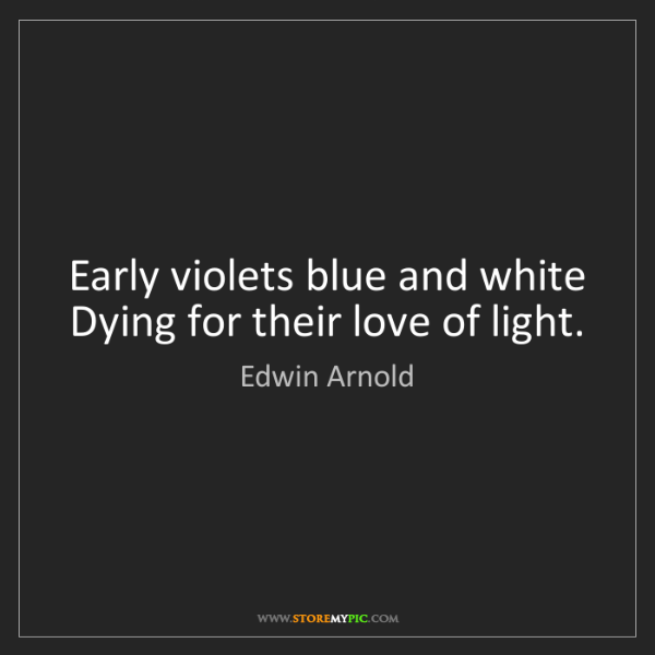 Edwin Arnold: Early violets blue and white Dying for their love of...