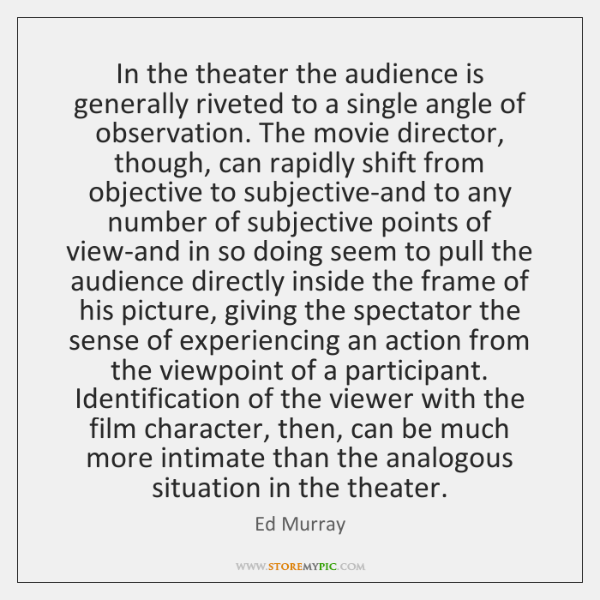 In the theater the audience is generally riveted to a single angle ...