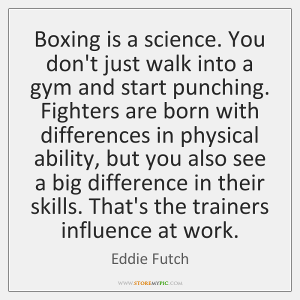 Boxing is a science. You don't just walk into a gym and ...
