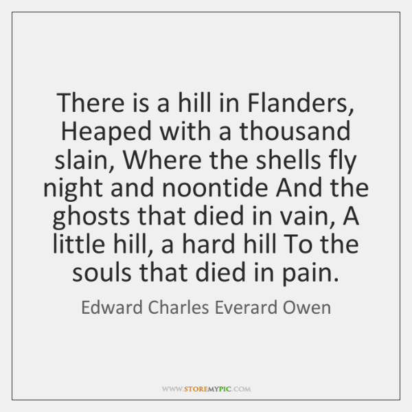 There is a hill in Flanders, Heaped with a thousand slain, Where ...