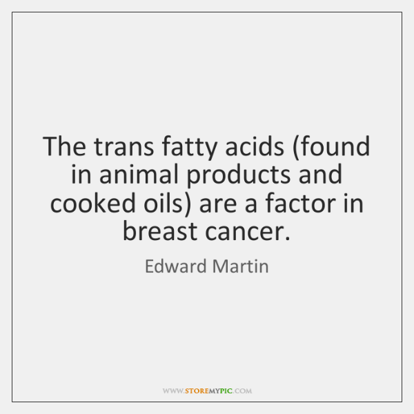 The trans fatty acids (found in animal products and cooked oils) are ...