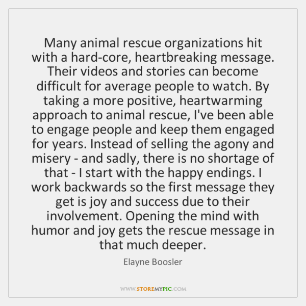 Many animal rescue organizations hit with a hard-core, heartbreaking message. Their videos ...