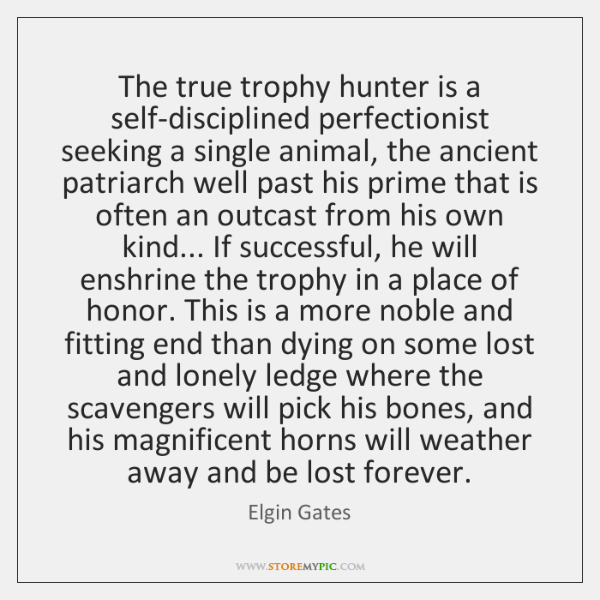 The true trophy hunter is a self-disciplined perfectionist seeking a single animal, ...