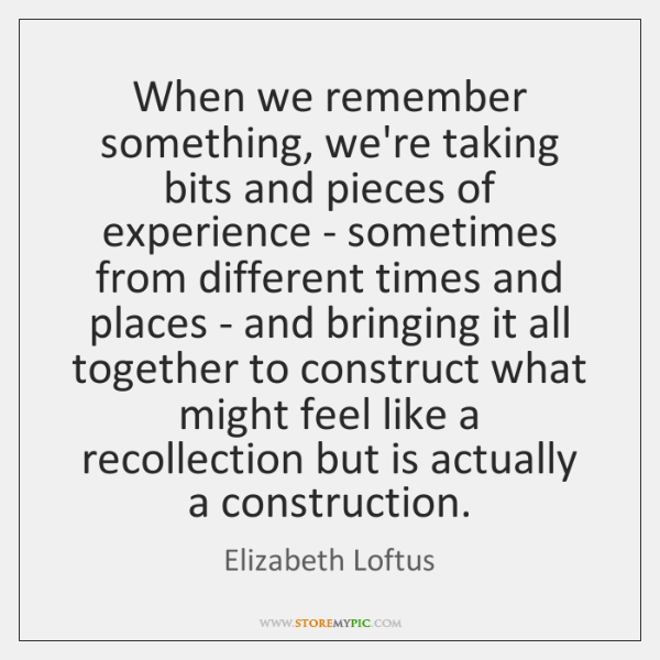 When we remember something, we're taking bits and pieces of experience - ...