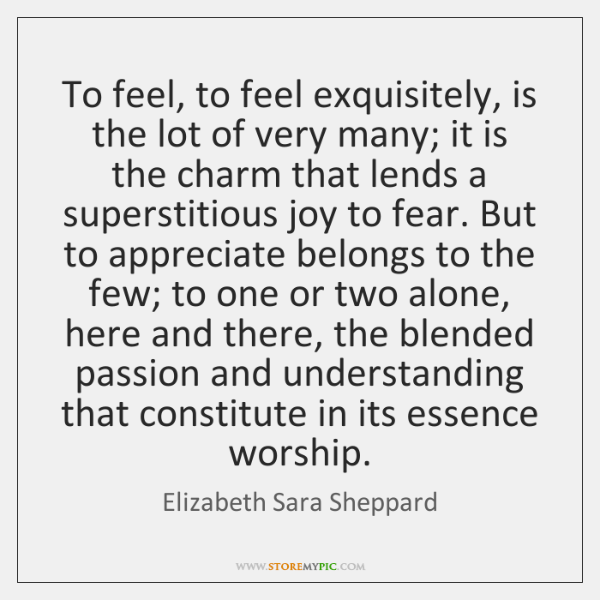 To feel, to feel exquisitely, is the lot of very many; it ...
