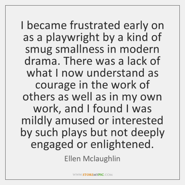 I became frustrated early on as a playwright by a kind of ...
