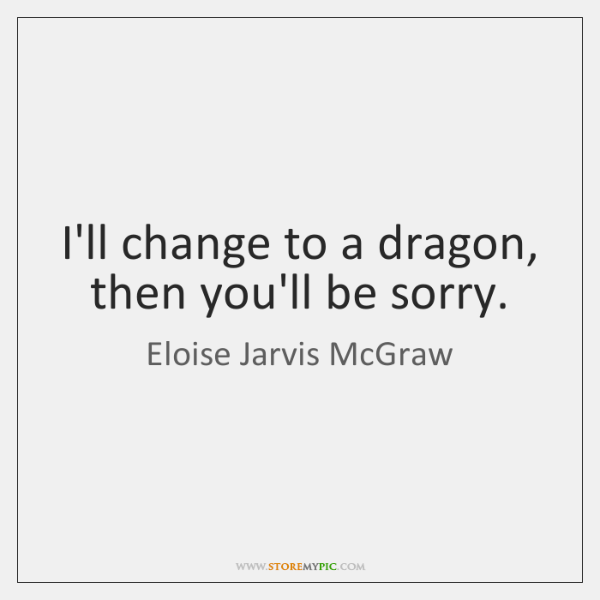I'll change to a dragon, then you'll be sorry.