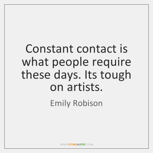 Constant contact is what people require these days. Its tough on artists.