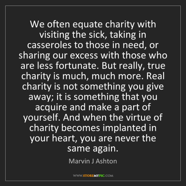Marvin J Ashton: We often equate charity with visiting the sick, taking...