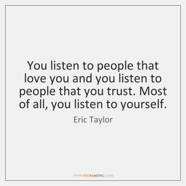You listen to people that love you and you listen to people ...