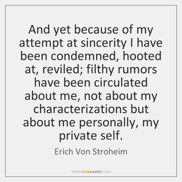 And yet because of my attempt at sincerity I have been condemned, ...