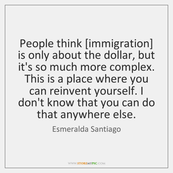 People think [immigration] is only about the dollar, but it's so much ...