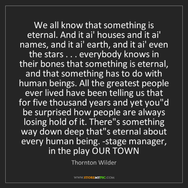 Thornton Wilder: We all know that something is eternal. And it ai' houses...