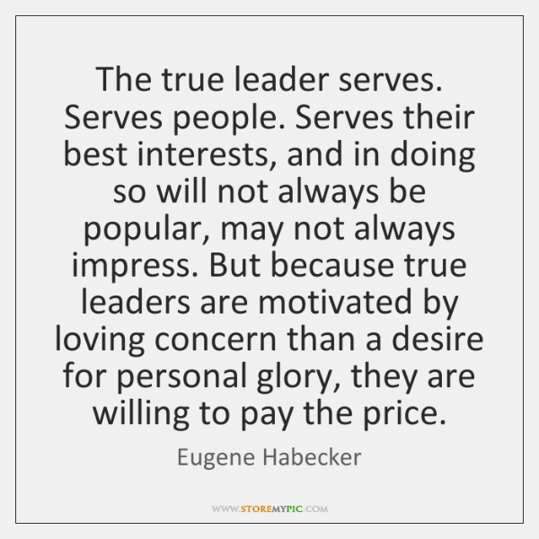 The true leader serves. Serves people. Serves their best interests, and in ...