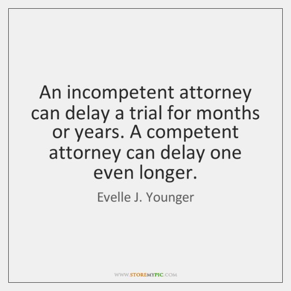 An incompetent attorney can delay a trial for months or years. A ...