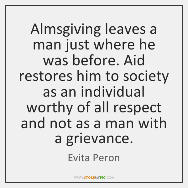 Almsgiving leaves a man just where he was before. Aid restores him ...