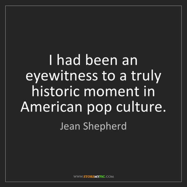 Jean Shepherd: I had been an eyewitness to a truly historic moment in...