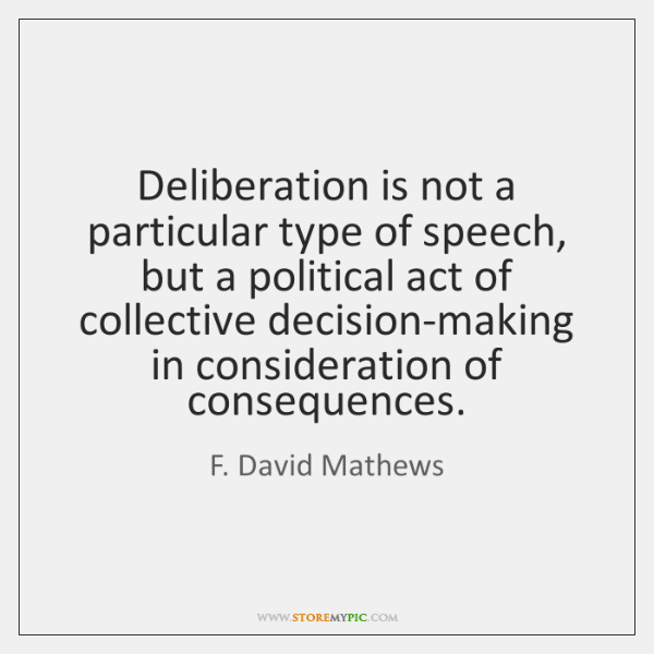 Deliberation is not a particular type of speech, but a political act ...