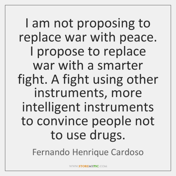 I am not proposing to replace war with peace. I propose to ...